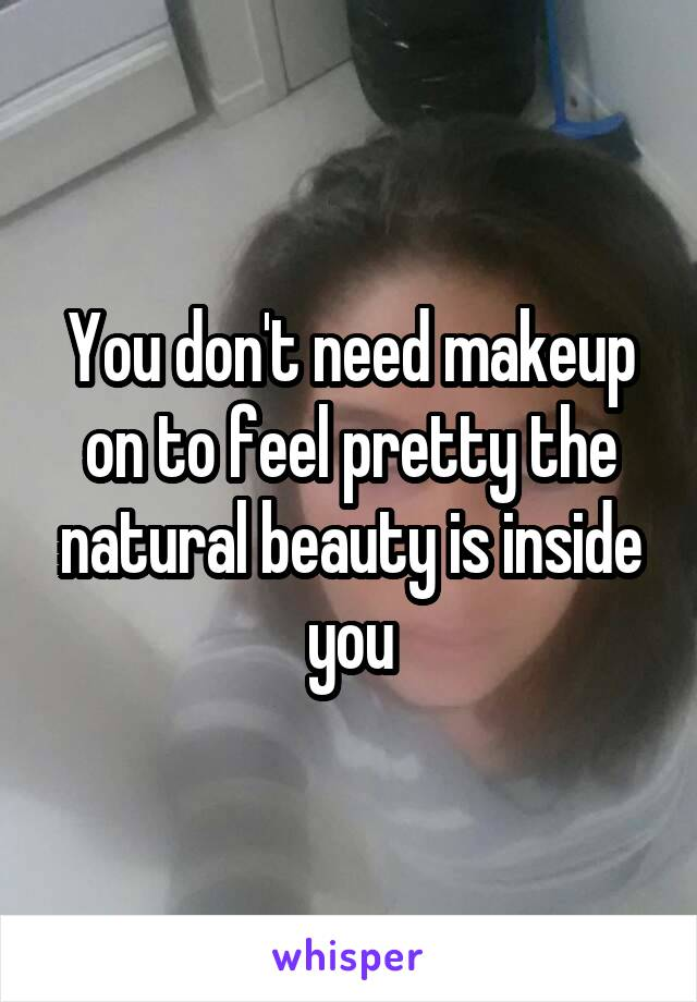 You don't need makeup on to feel pretty the natural beauty is inside you