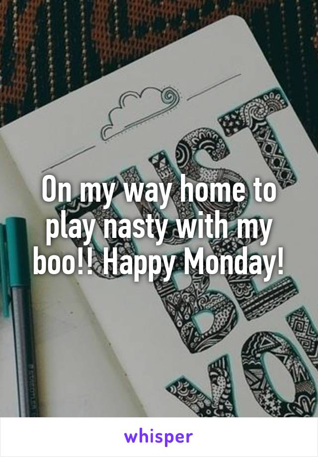 On my way home to play nasty with my boo!! Happy Monday!