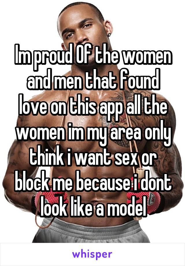 Im proud Of the women and men that found love on this app all the women im my area only think i want sex or block me because i dont look like a model
