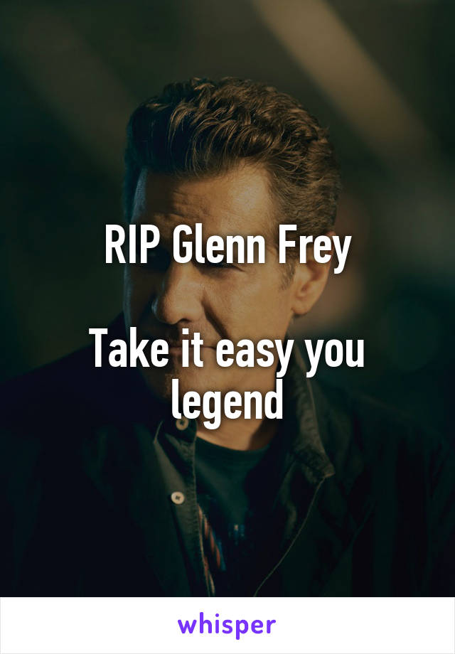 RIP Glenn Frey  Take it easy you legend