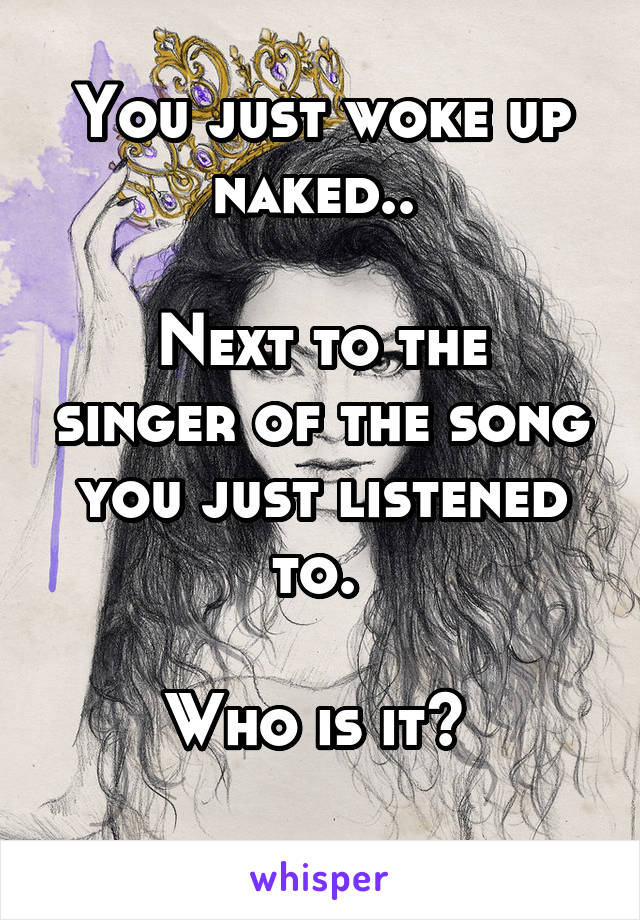 You just woke up naked..   Next to the singer of the song you just listened to.   Who is it?