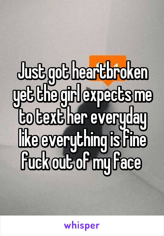 Just got heartbroken yet the girl expects me to text her everyday like everything is fine fuck out of my face