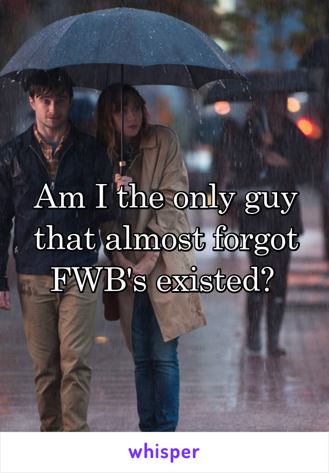 Am I the only guy that almost forgot FWB's existed?