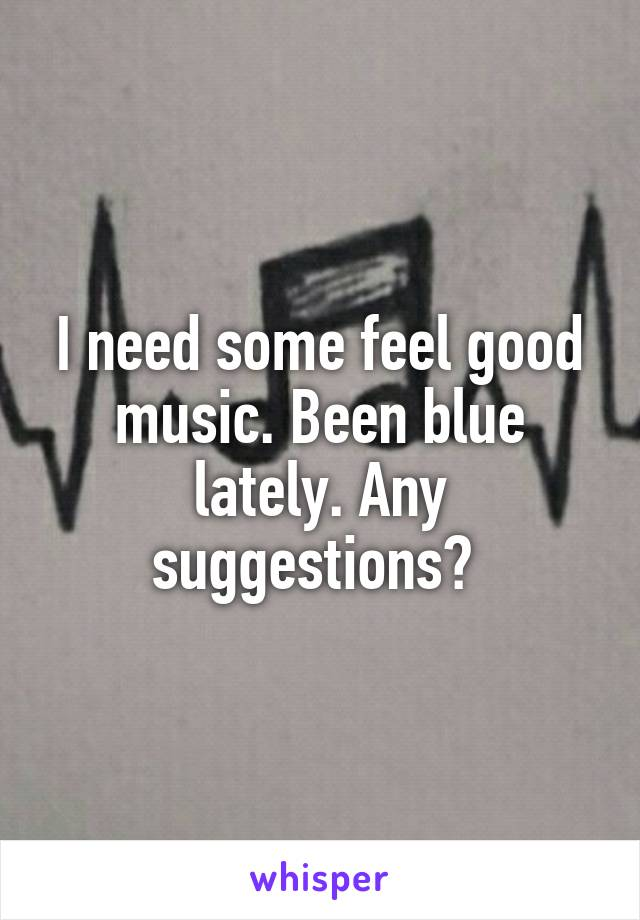 I need some feel good music. Been blue lately. Any suggestions?