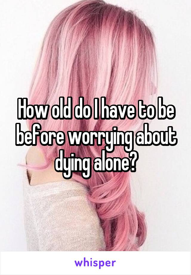 How old do I have to be before worrying about dying alone?