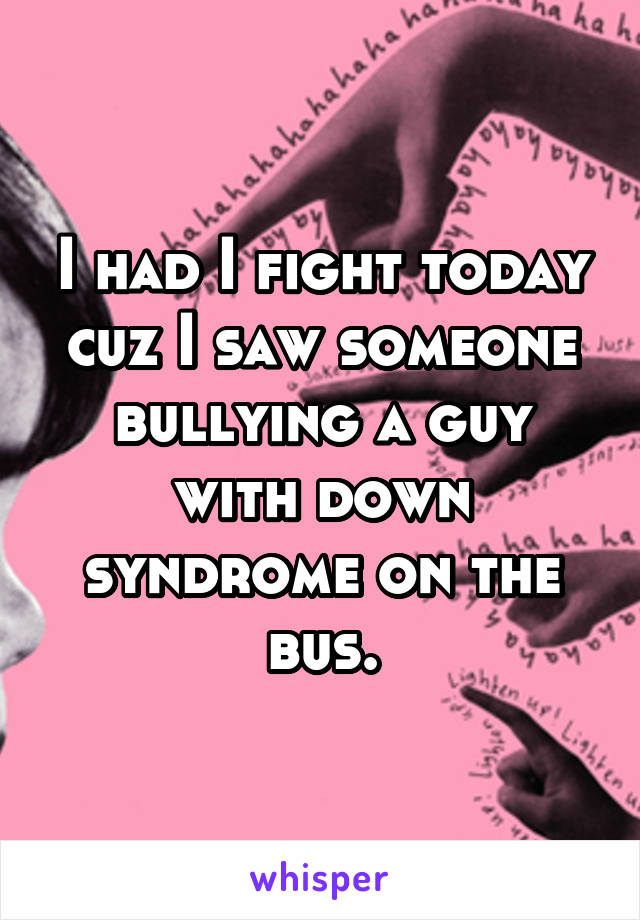 I had I fight today cuz I saw someone bullying a guy with down syndrome on the bus.