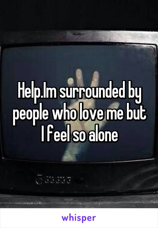 Help.Im surrounded by people who love me but I feel so alone