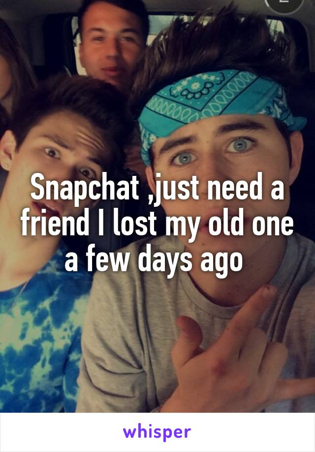 Snapchat ,just need a friend I lost my old one a few days ago