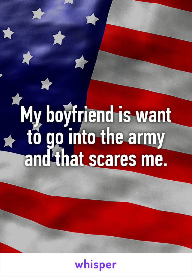 My boyfriend is want to go into the army and that scares me.