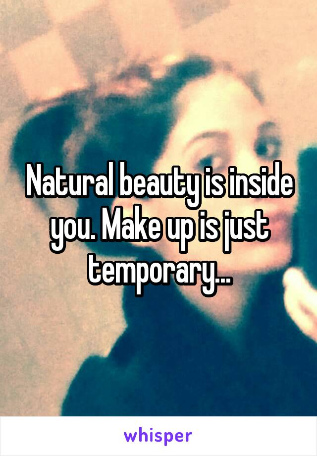 Natural beauty is inside you. Make up is just temporary...