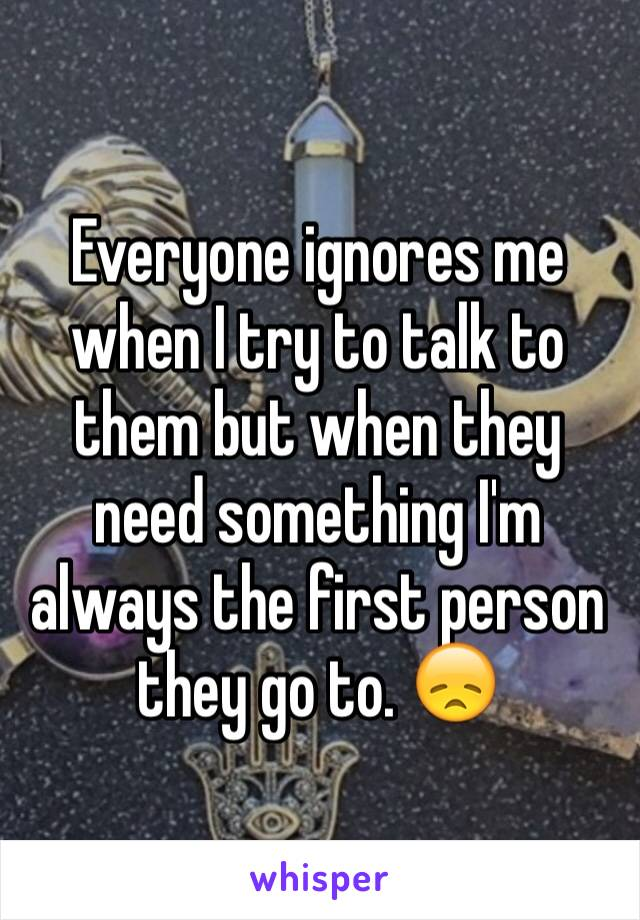 Everyone ignores me when I try to talk to them but when they need something I'm always the first person they go to. 😞