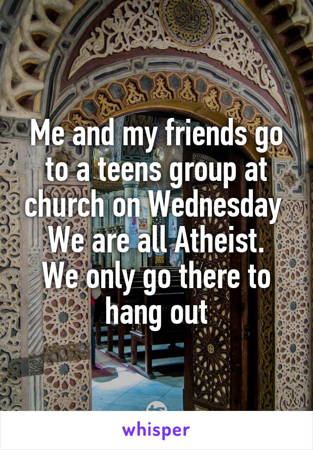 Me and my friends go to a teens group at church on Wednesday  We are all Atheist. We only go there to hang out