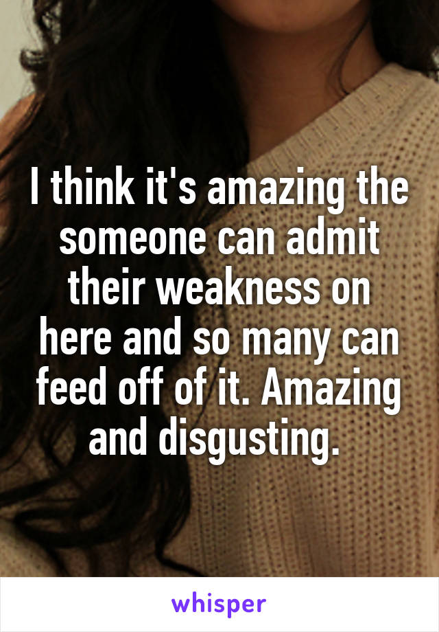 I think it's amazing the someone can admit their weakness on here and so many can feed off of it. Amazing and disgusting.