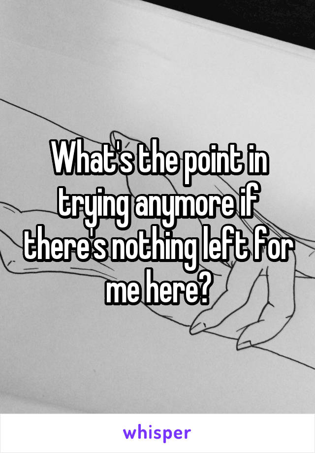What's the point in trying anymore if there's nothing left for me here?