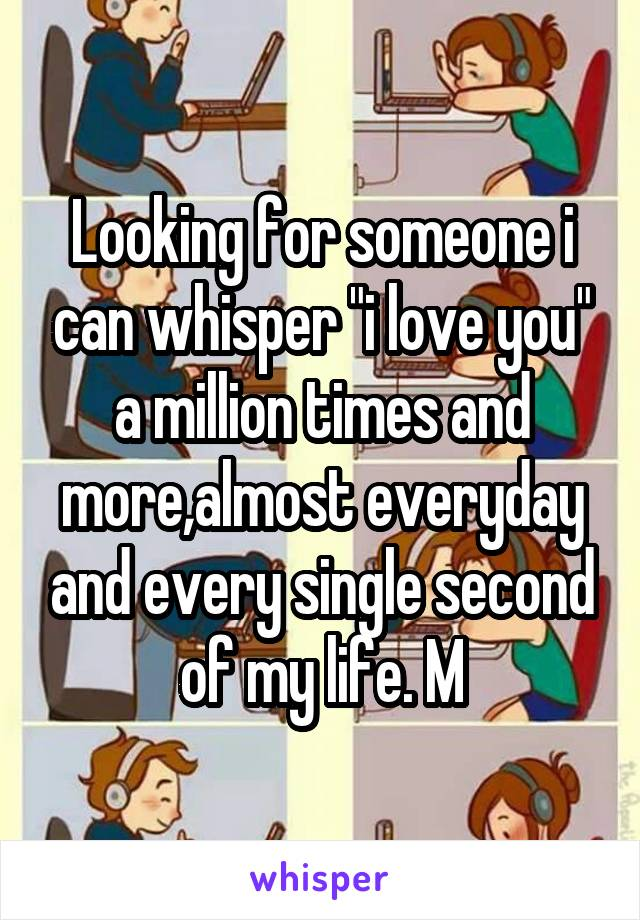 """Looking for someone i can whisper """"i love you"""" a million times and more,almost everyday and every single second of my life. M"""