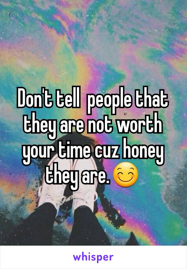 Don't tell  people that they are not worth your time cuz honey they are.😊