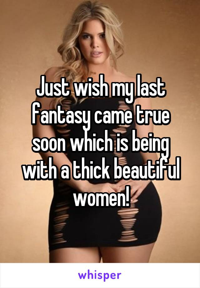 Just wish my last fantasy came true soon which is being with a thick beautiful women!