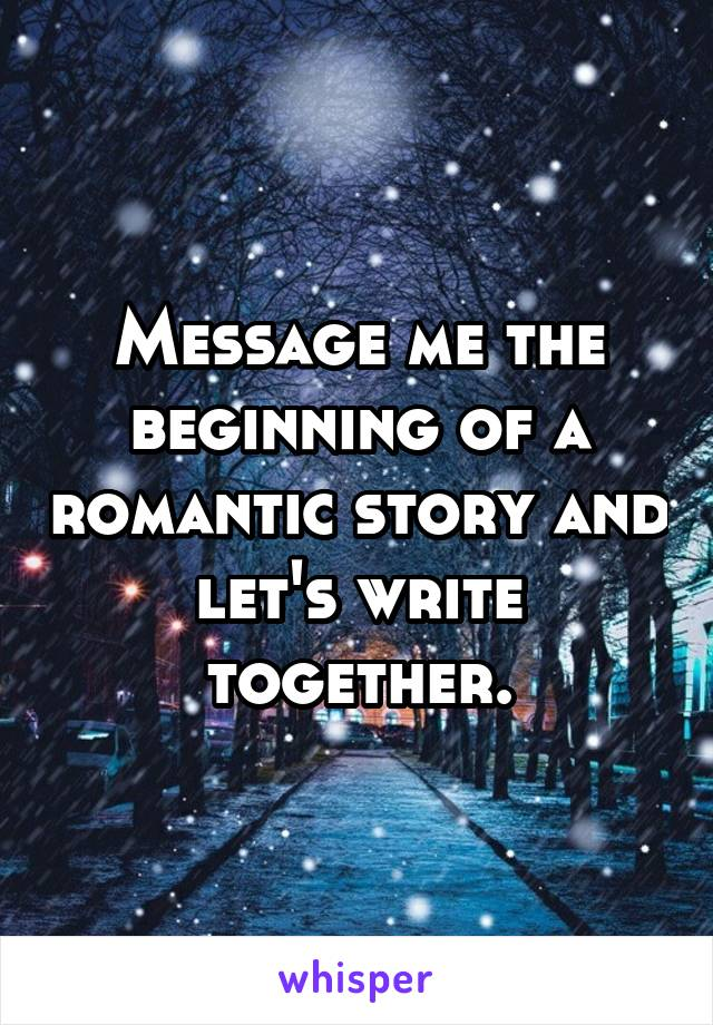 Message me the beginning of a romantic story and let's write together.