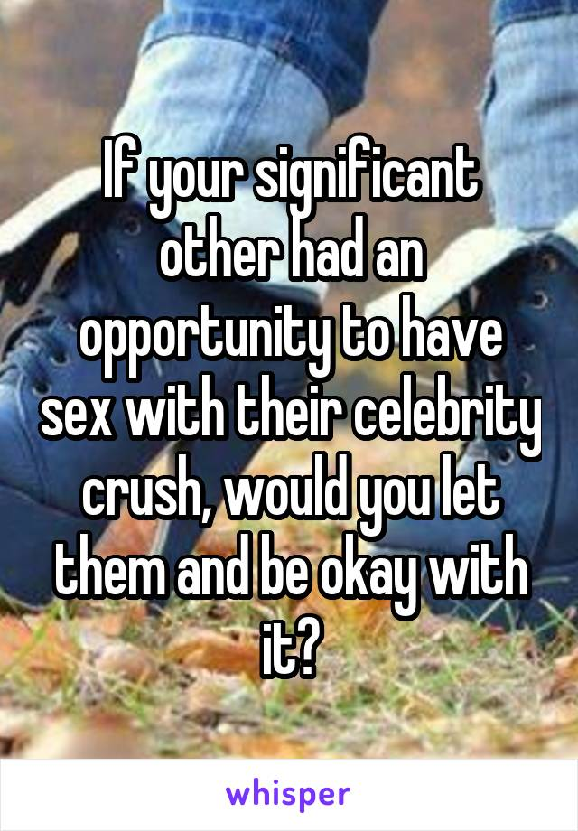 If your significant other had an opportunity to have sex with their celebrity crush, would you let them and be okay with it?