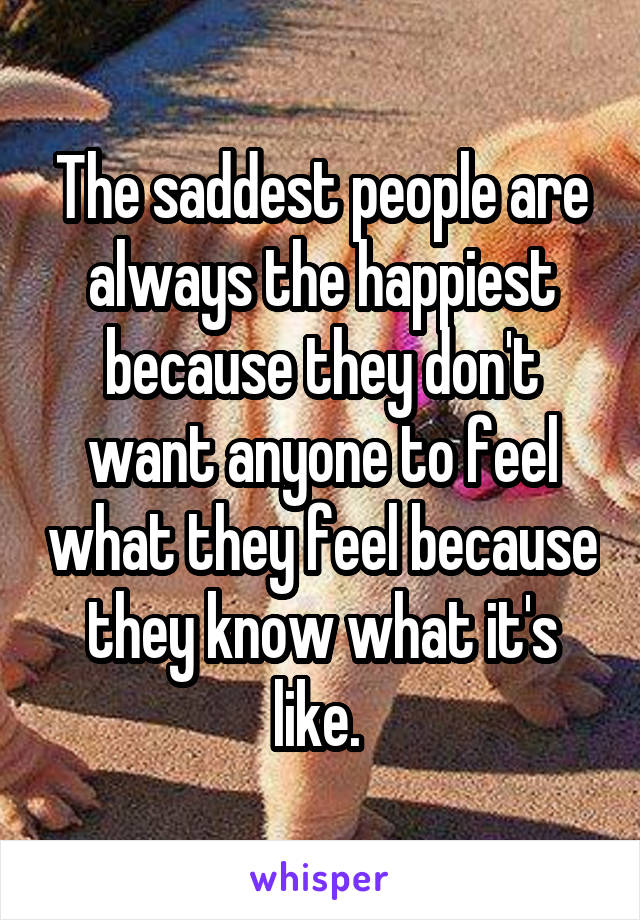 The saddest people are always the happiest because they don't want anyone to feel what they feel because they know what it's like.