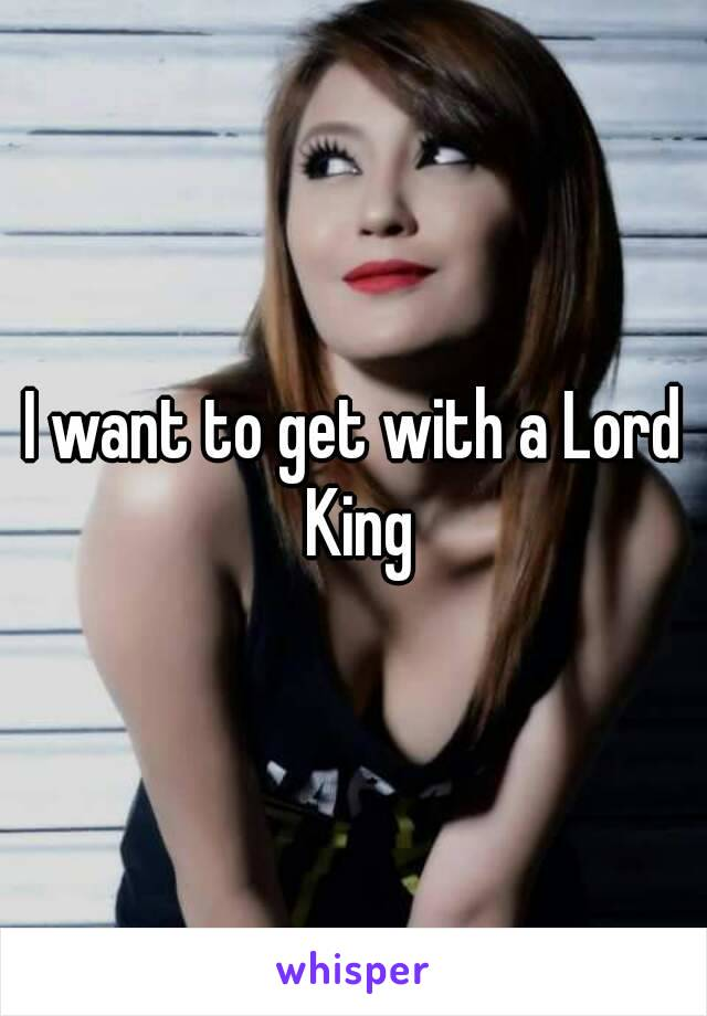 I want to get with a Lord King