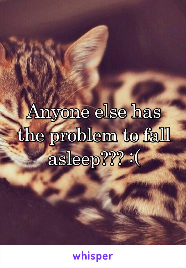 Anyone else has the problem to fall asleep??? :(