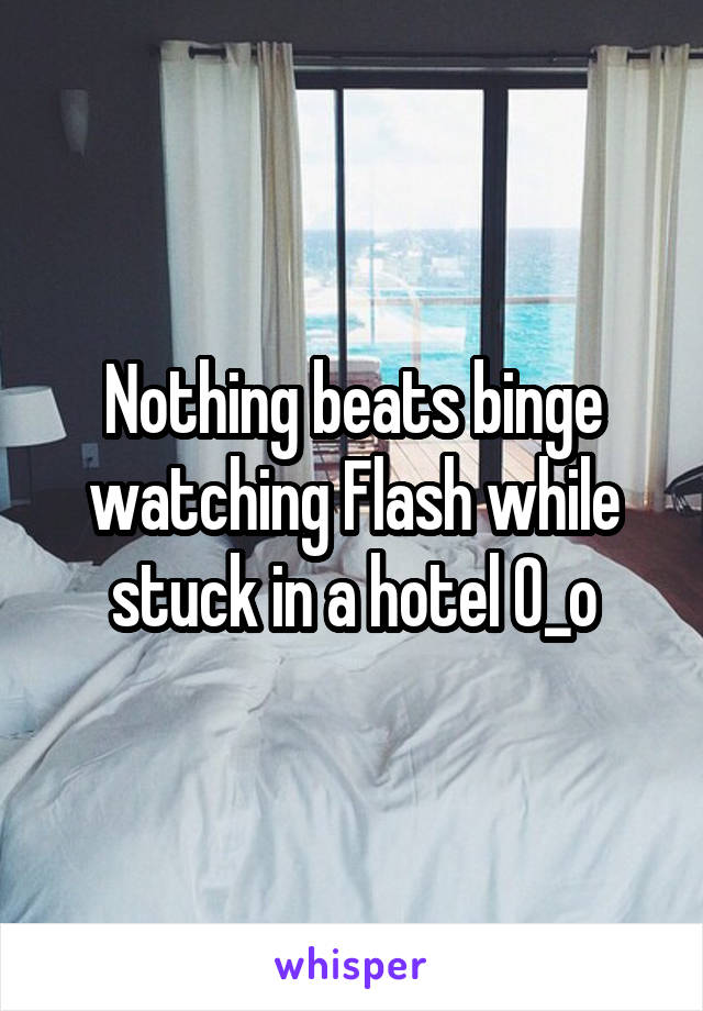 Nothing beats binge watching Flash while stuck in a hotel 0_o