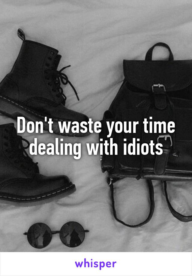 Don't waste your time dealing with idiots
