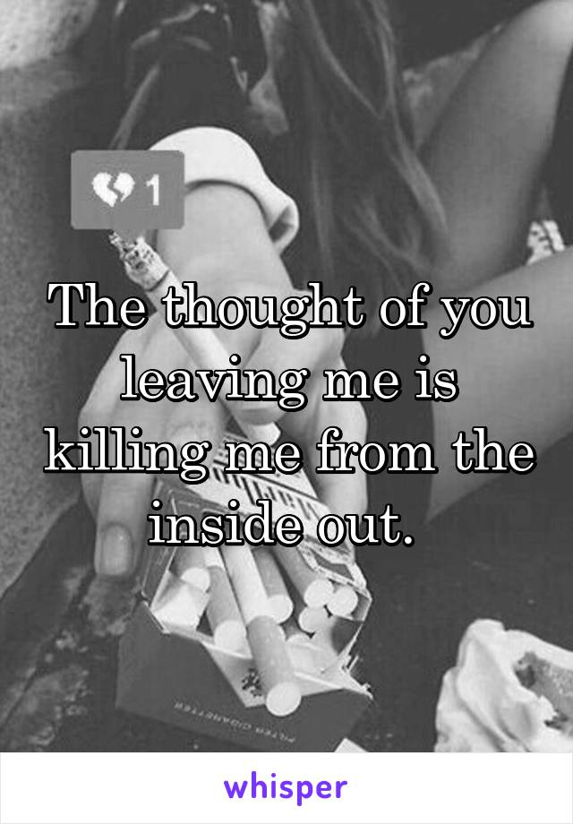 The thought of you leaving me is killing me from the inside out.