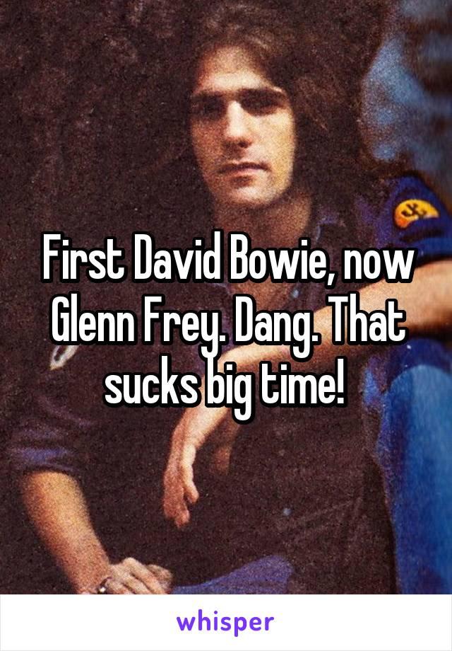 First David Bowie, now Glenn Frey. Dang. That sucks big time!