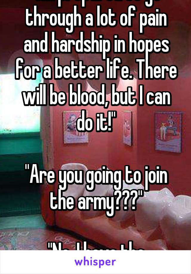 """""""I'm prepared to go through a lot of pain and hardship in hopes for a better life. There will be blood, but I can do it!""""  """"Are you going to join the army???""""  """"No, I have the dentist."""""""
