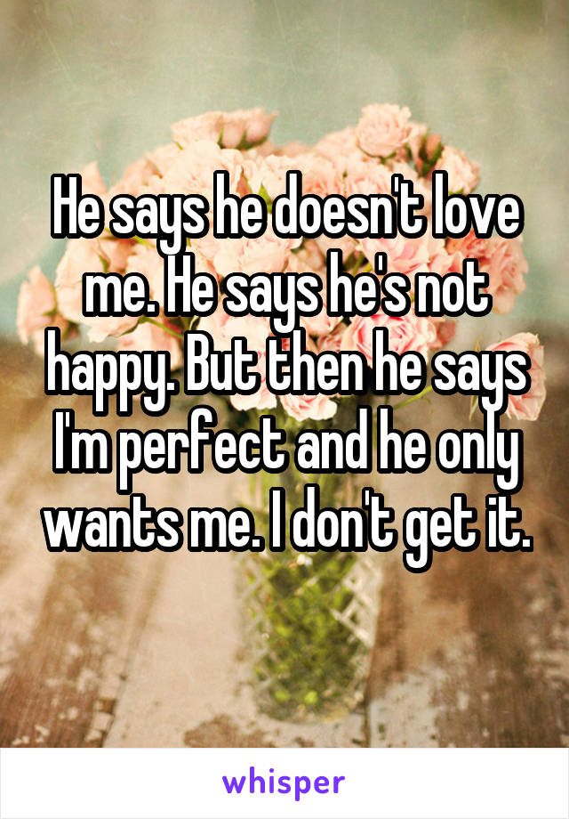 He says he doesn't love me. He says he's not happy. But then he says I'm perfect and he only wants me. I don't get it.