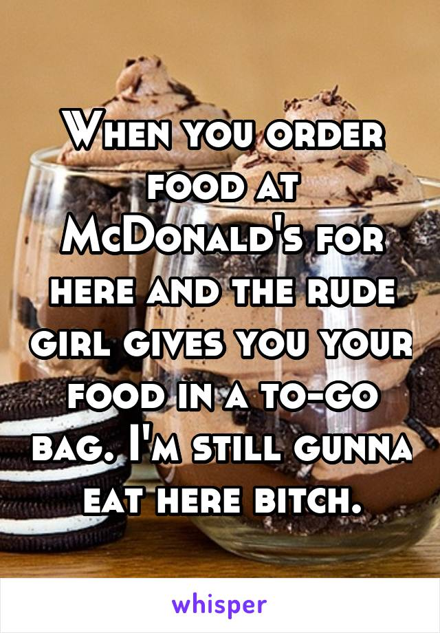 When you order food at McDonald's for here and the rude girl gives you your food in a to-go bag. I'm still gunna eat here bitch.