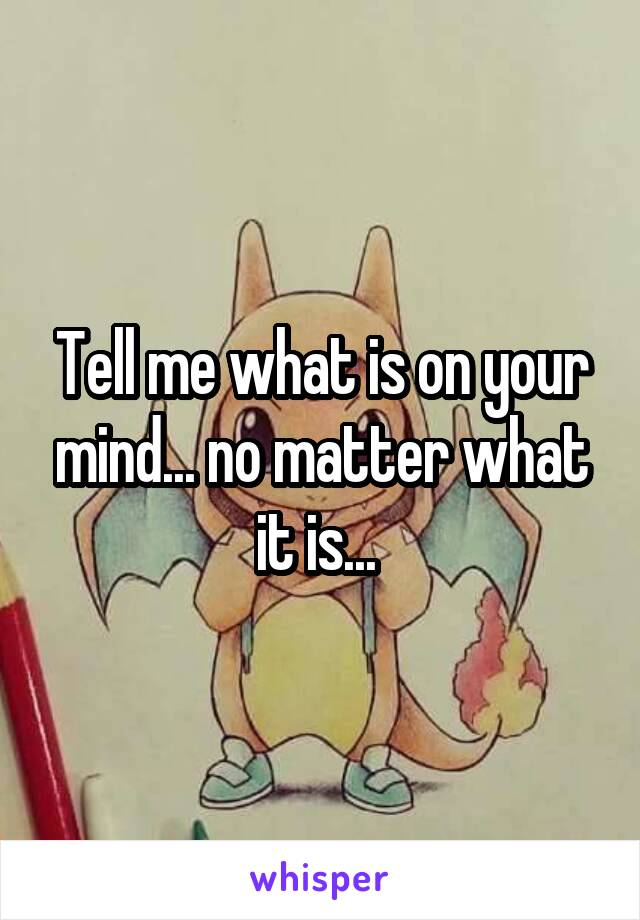Tell me what is on your mind... no matter what it is...