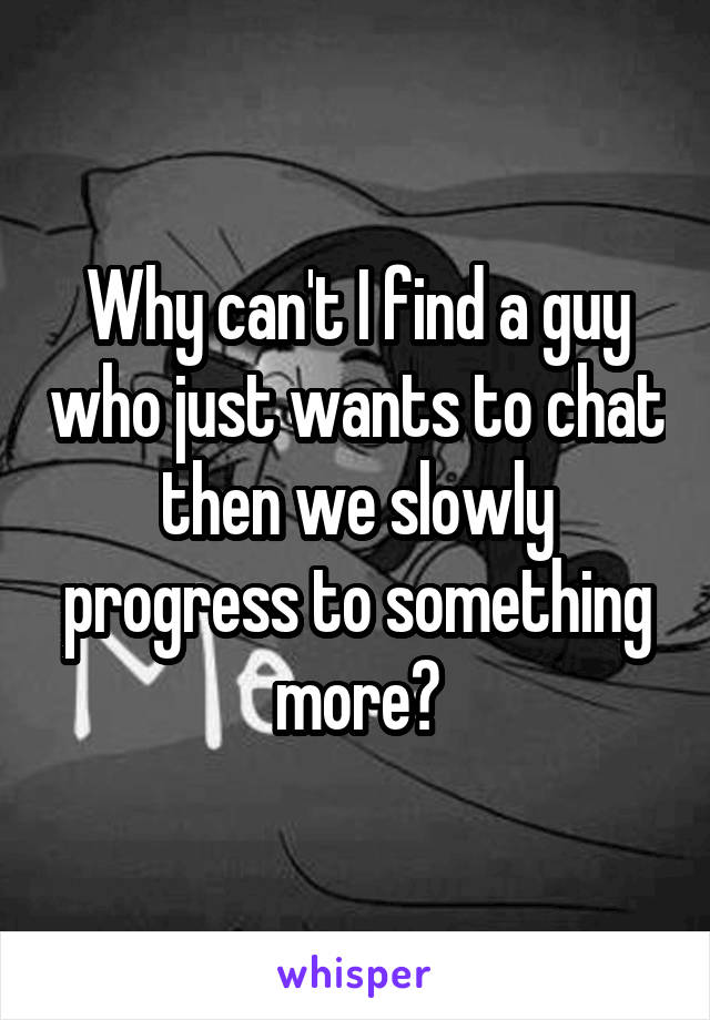 Why can't I find a guy who just wants to chat then we slowly progress to something more?