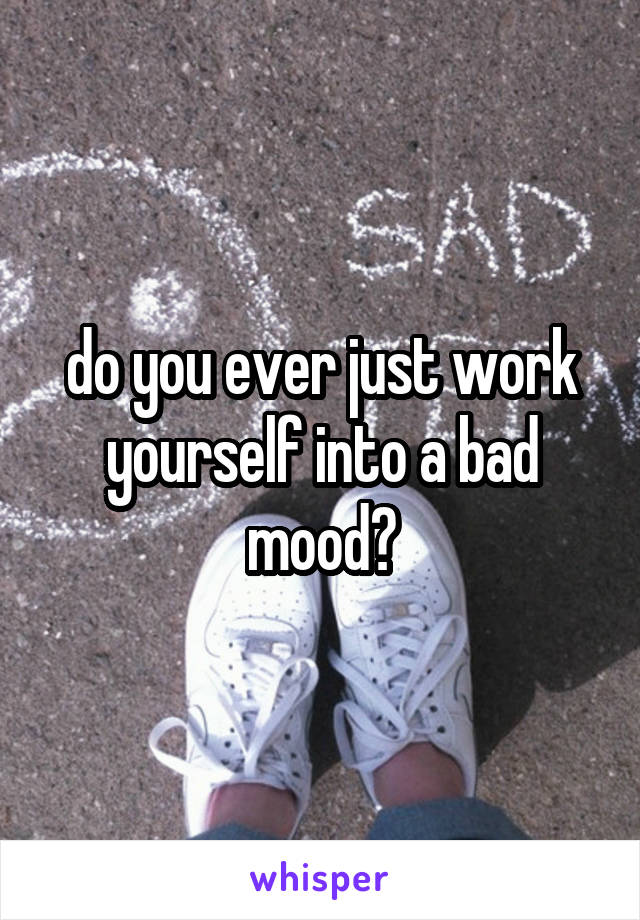 do you ever just work yourself into a bad mood?