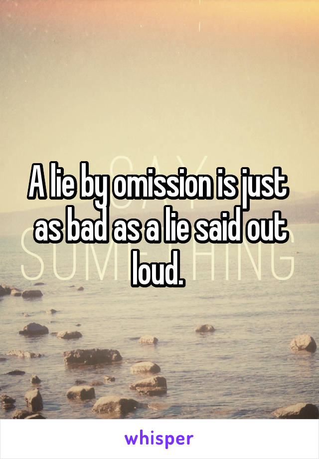 A lie by omission is just  as bad as a lie said out loud.