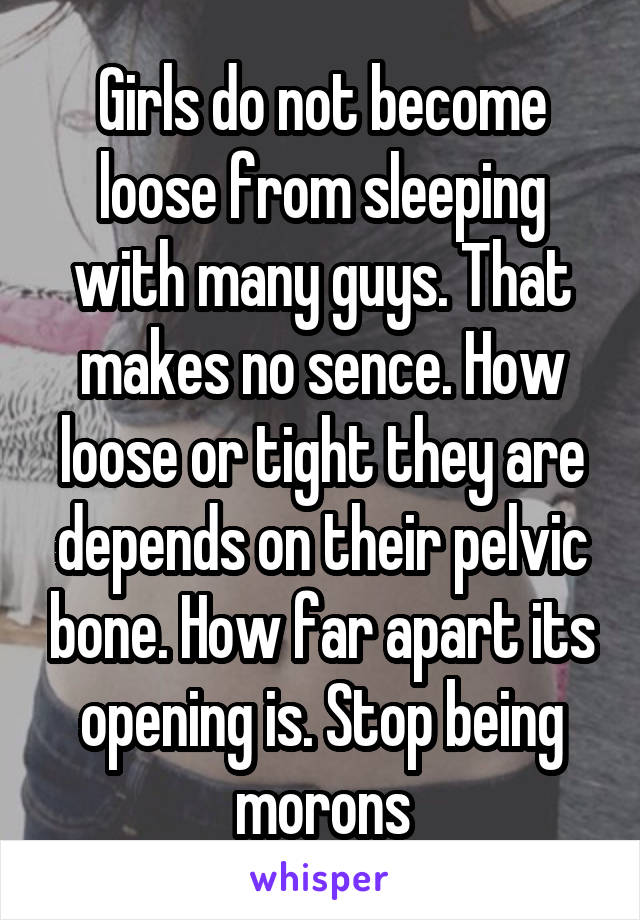 Girls do not become loose from sleeping with many guys. That makes no sence. How loose or tight they are depends on their pelvic bone. How far apart its opening is. Stop being morons