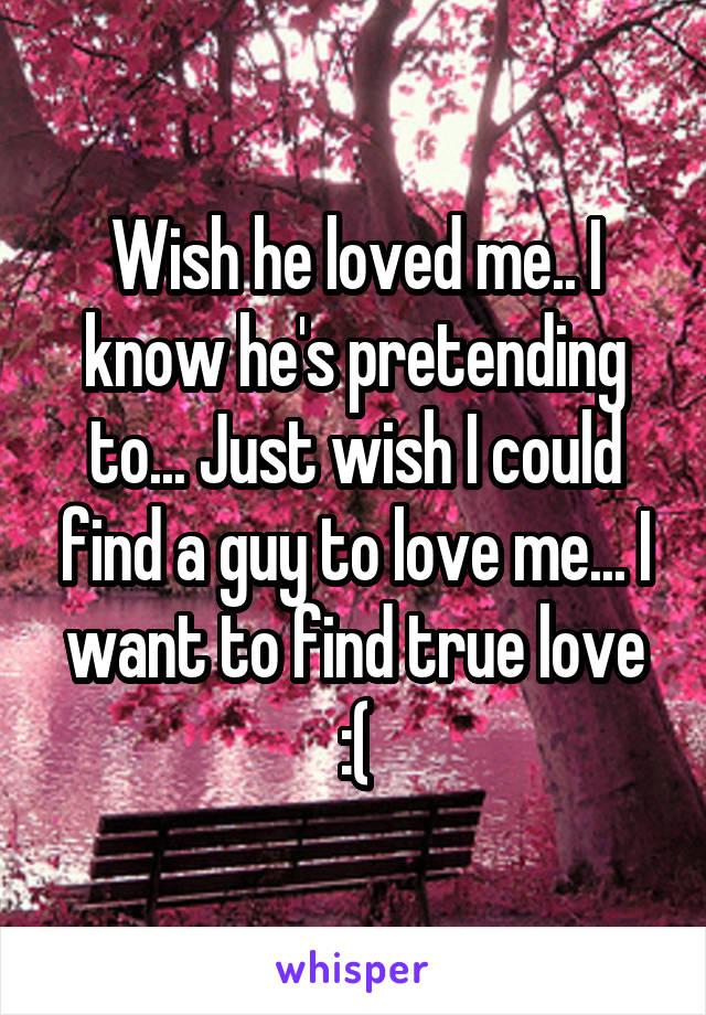 Wish he loved me.. I know he's pretending to... Just wish I could find a guy to love me... I want to find true love :(