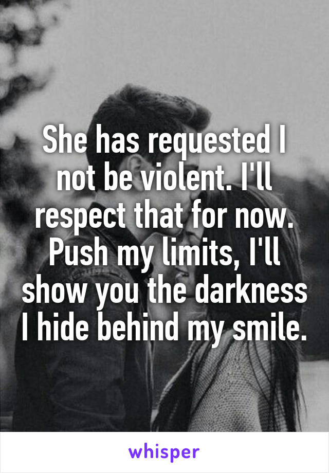 She has requested I not be violent. I'll respect that for now. Push my limits, I'll show you the darkness I hide behind my smile.