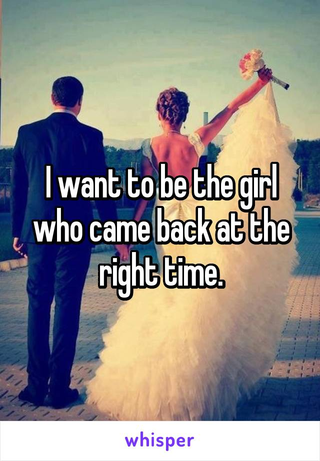 I want to be the girl who came back at the right time.