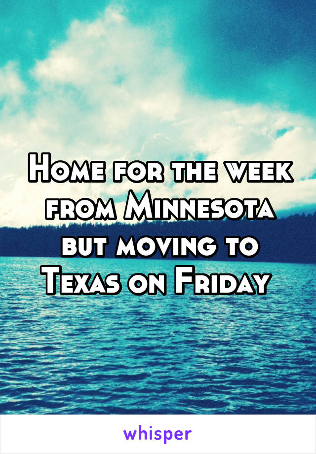 Home for the week from Minnesota but moving to Texas on Friday