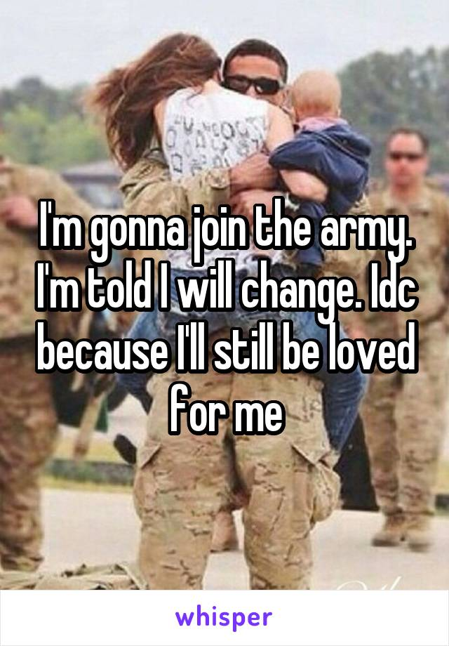 I'm gonna join the army. I'm told I will change. Idc because I'll still be loved for me
