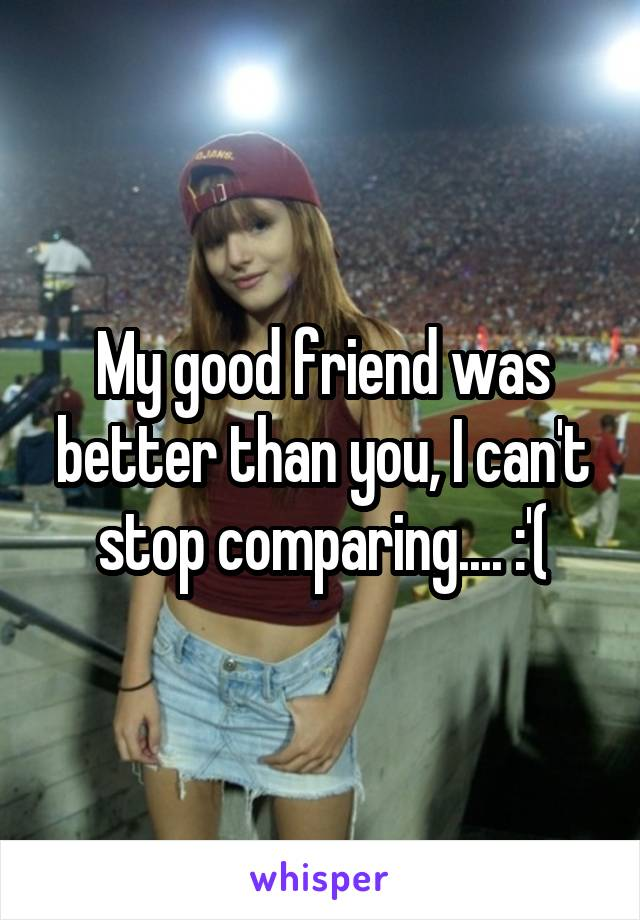 My good friend was better than you, I can't stop comparing.... :'(
