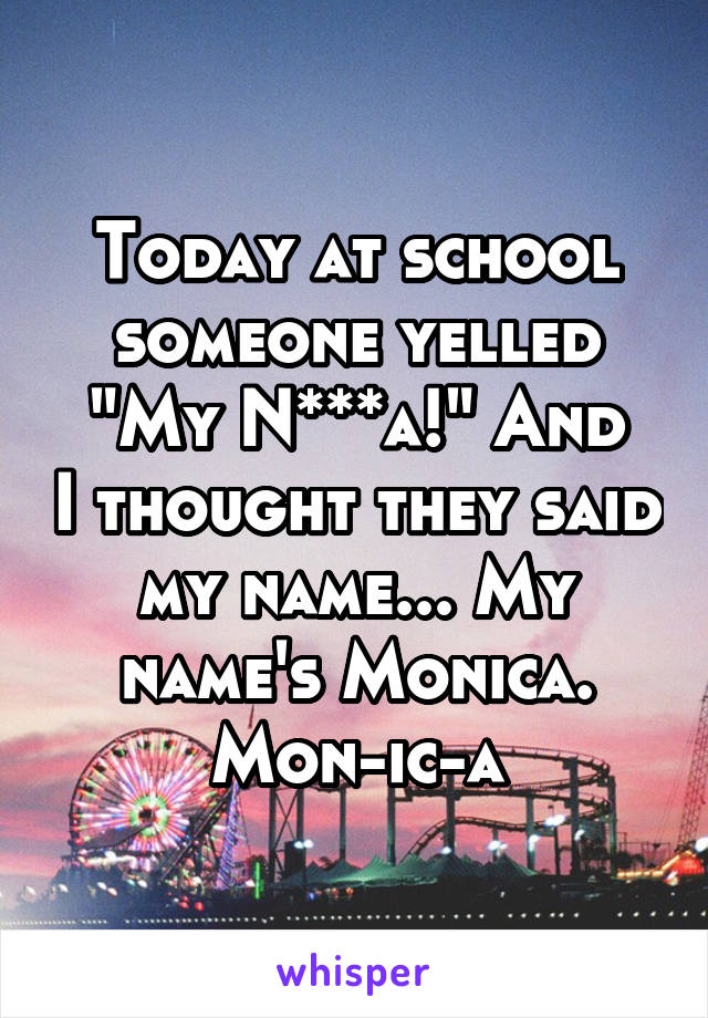 """Today at school someone yelled """"My N***a!"""" And I thought they said my name... My name's Monica. Mon-ic-a"""