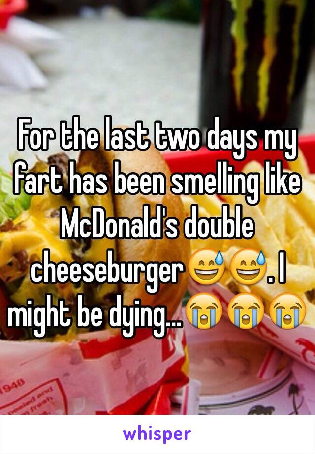 For the last two days my fart has been smelling like McDonald's double cheeseburger😅😅. I might be dying...😭😭😭