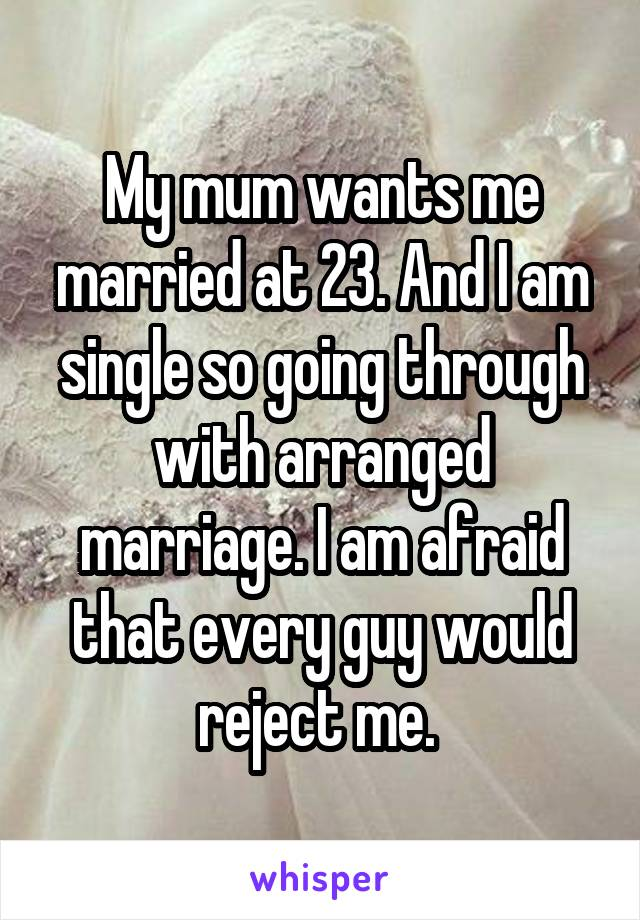 My mum wants me married at 23. And I am single so going through with arranged marriage. I am afraid that every guy would reject me.