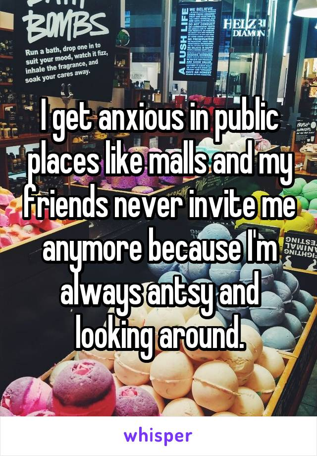I get anxious in public places like malls and my friends never invite me anymore because I'm always antsy and looking around.