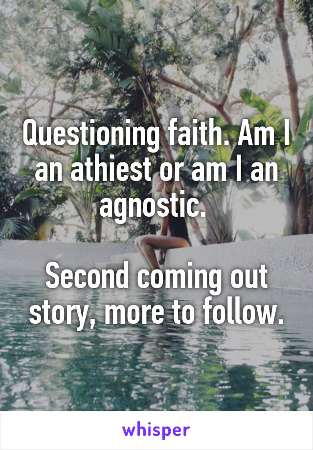 Questioning faith. Am I an athiest or am I an agnostic.   Second coming out story, more to follow.