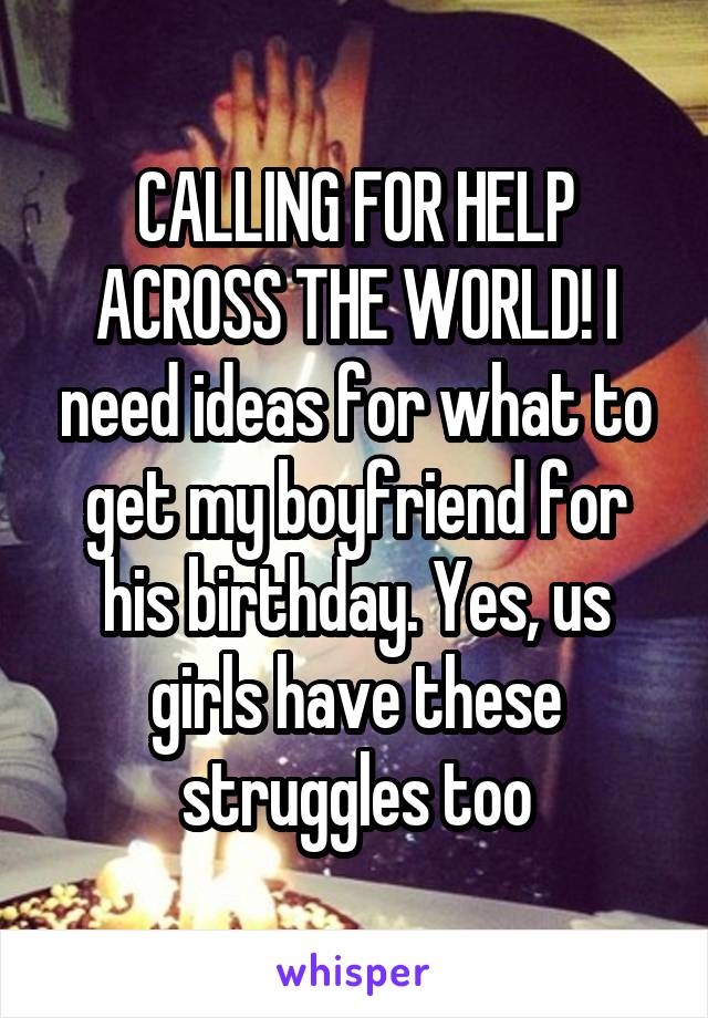 CALLING FOR HELP ACROSS THE WORLD! I need ideas for what to get my boyfriend for his birthday. Yes, us girls have these struggles too